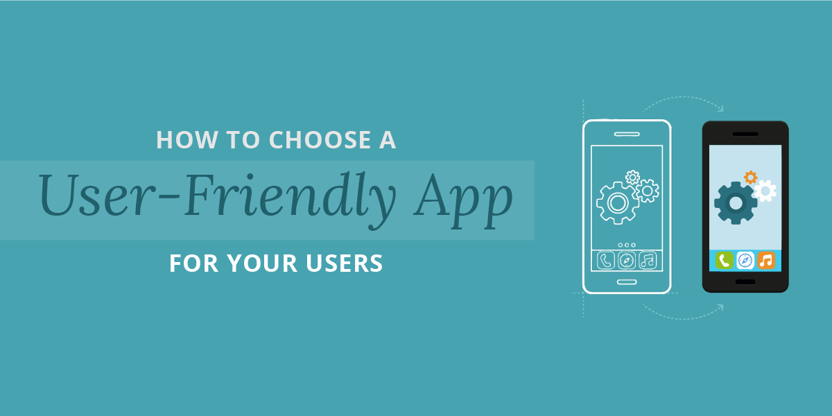 How to Choose a User-Friendly App for Your Users